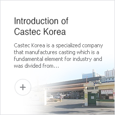 Introduction of Castec Korea - Castec Korea is a specialized company that manufactures casting which is a fundamental element for industry and was divided from LG Electronics in 1999 and started as a company with a stock-sharing plan for the employees.