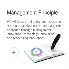 Management Principle - We will keep striving toward increasing customer satisfaction by improving our operation through management innovation, technology innovation, and processing innovation.